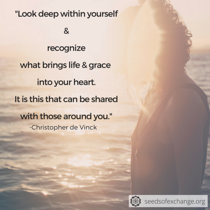 """Look deep within yourself + recognize what brings life + grace into your heart. It is this that can be shared with those around you."""