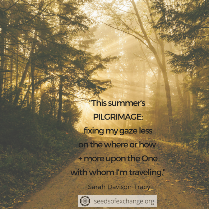 """This summer's PILGRIMAGE: fixing my gaze less on the where or how + more upon the One with whom I'm traveling."""
